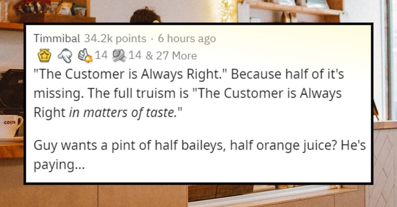 popular sayings that are wrong | Timmibal More Customer is Always Right Because half s missing full truism is Customer is Always Right matters taste Guy wants pint half baileys, half orange juice? He's paying. Lady wants wear raw turkey as hat do love doesn't mean is Kyle and Karen get free reign treat people like shit because they happen be handing over money at some stage interaction.