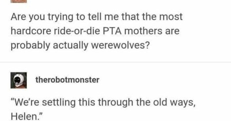 tumblr thread on competitive werewolf neighbors | Are trying tell most hardcore ride-or-die PTA mothers are probably actually werewolves? therobotmonster settling this through old ways, Helen Spiked silver chains on night blood moon spring bake sale, Helen. Turn down notch Fine. But they taste my lemon squares going wish gone with silver chains, Jessi Meanwhile, across room.