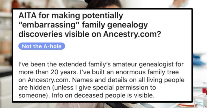"Family's genealogy discovery ignites gnarly family conflict | AITA making potentially ""embarrassing"" family genealogy discoveries visible on Ancestry.com? Not hole been extended family's amateur genealogist more than 20 years built an enormous family tree on Ancestry.com. Names and details on all living people are hidden (unless give special permission someone Info on deceased people is visible."