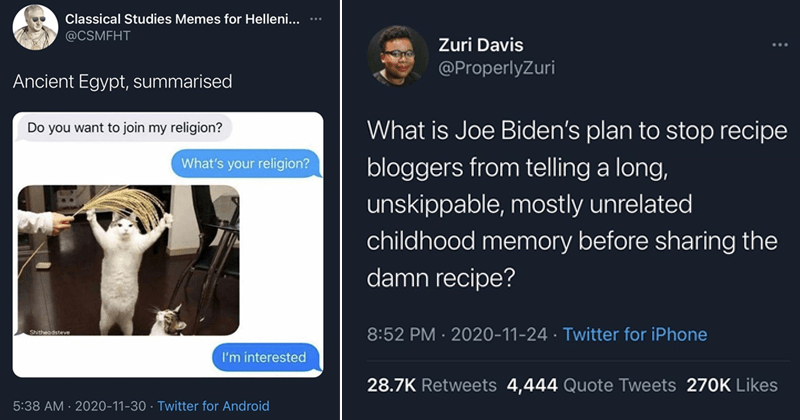 Funny and relatable jokes and comedy from twitter, funny tweets, relatable tweets   Classical Studies Memes Helleni CSMFHT Ancient Egypt, summarised Do want join my religion s religion? Shitheadsteve interested   Zuri Davis @ProperlyZuri is Joe Biden's plan stop recipe bloggers telling long, unskippable, mostly unrelated childhood memory before sharing damn recipe?