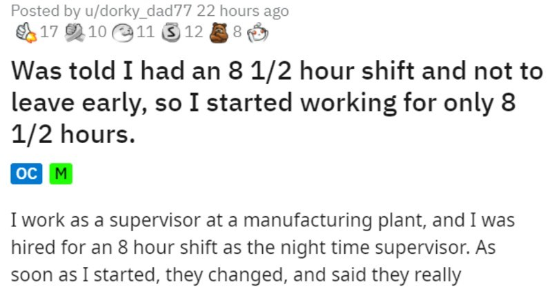 incompetent boss orders employee to work scheduled hours and messes everything up | Posted by u/dorky_dad77 told had an 8 1/2 hour shift and not leave early, so started working only 8 1/2 hours. oc M work as supervisor at manufacturing plant, and hired an 8 hour shift as night time supervisor. As soon as started, they changed, and said they really considered shift be 11 pm 730, so they would need be 8 1/2 hours salaried, there wasn't much could do, and wasn't