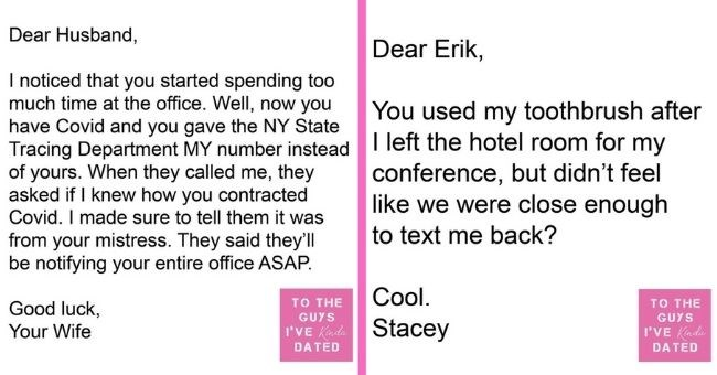 funny letters of disappointment from women to the guys they've dated | thumbnail includes two letters - Text - Dear Husband, I noticed that you started spending too much time at the office. Well, now you have Covid and you gave the NY State Tracing Department MY number instead of yours. When they called me, they asked if I knew how you contracted Covid. I made sure to tell them it was from your mistress. They said they'll be notifying your entire office ASAP. Good luck, TO THE GUYS Your Wife I'V