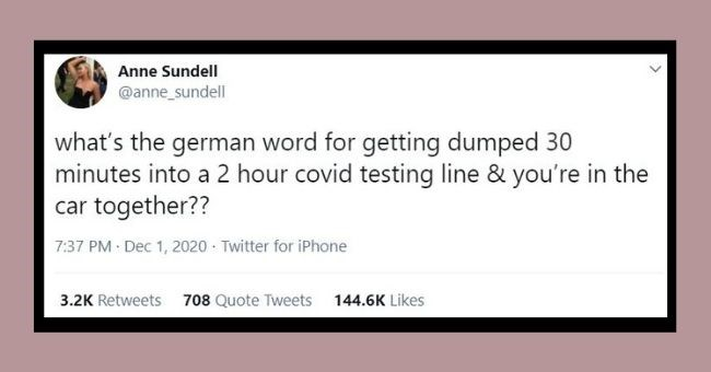 funniest relationship tweets of the week | Thumbnail Text - Anne Sundell @anne_sundell what's the german word for getting dumped 30 minutes into a 2 hour covid testing line & you're in the car together?? 7:37 PM Dec 1, 2020 · Twitter for iPhone 3.2K Retweets 708 Quote Tweets 144.6K Likes