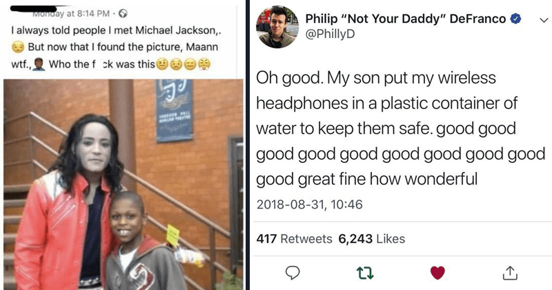 "Funny stories of kids being stupid, stupid kids, parenting, parenting tweets, childhood stupidity | always told people met Michael Jackson But now found picture, Maann wtf Who fuck this | Philip ""Not Daddy"" DeFranco @PhillyD Oh good. My son put my wireless headphones plastic container water keep them safe. good good good good good good good good good good great fine wonderful"