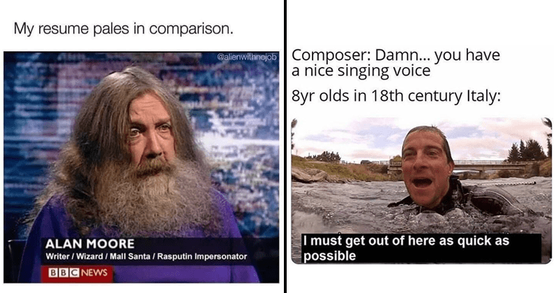 Funny random memes and tweets, relatable memes, depressing memes, dank memes, twitter memes   My resume pales comparison alienwithnojob ALAN MOORE Writer Wizard Mall Santa Rasputin Impersonator BBC NEWS   Composer: Damn have nice singing voice 8yr olds 18th century Italy: Theme must get out here as quick as possible