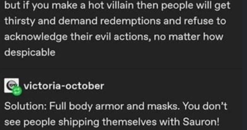 Tumblr user gets told that Sauron is Sexy | but if make hot villain then people will get thirsty and demand redemptions and refuse acknowledge their evil actions, no matter despicable e victoria-october Solution: Full body armor and masks don't see people shipping themselves with Sauron!