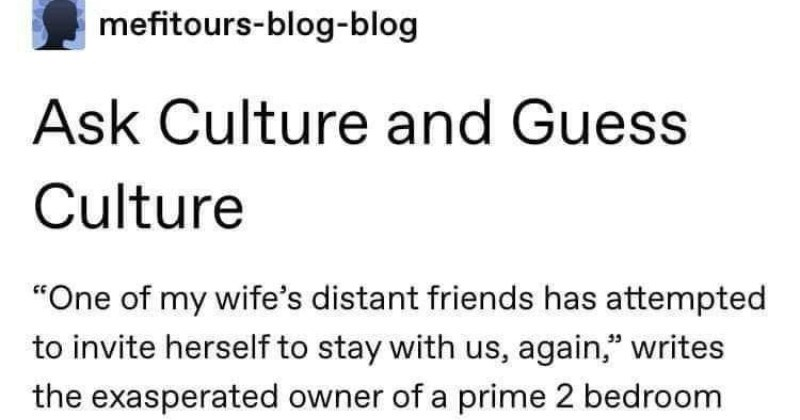 "A Tumblr thread about ask culture vs guess culture | mefitours-blog-blog Ask Culture and Guess Culture ""One my wife's distant friends has attempted invite herself stay with us, again writes exasperated owner prime 2 bedroom apartment New York City this Ask MetaFilter question She did this last March, and used excuse starting new job and needing do x, y, and z as well as out town"" excuse any remaining dates. This got us off scot-free, but both knew time would come again and 's here need final"