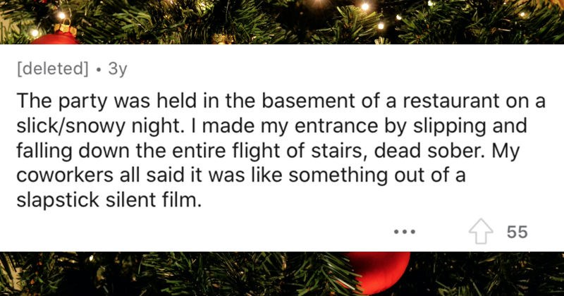 People's wildest holiday parties | party held basement restaurant on slick/snowy night made my entrance by slipping and falling down entire flight stairs, dead sober. My coworkers all said like something out slapstick silent film.