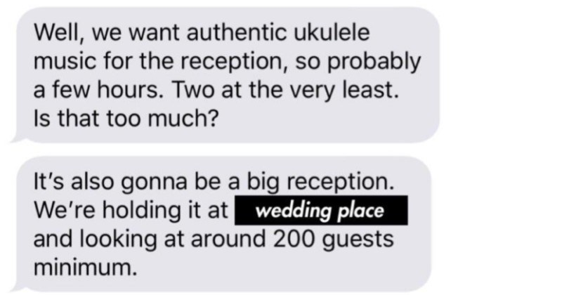 Entitled Karen wants musician to lower rates, gets rejected, makes threats | Well want authentic ukulele music reception, so probably few hours. Two at very least. Is too much s also gonna be big reception holding at wedding place and looking at around 200 guests minimum