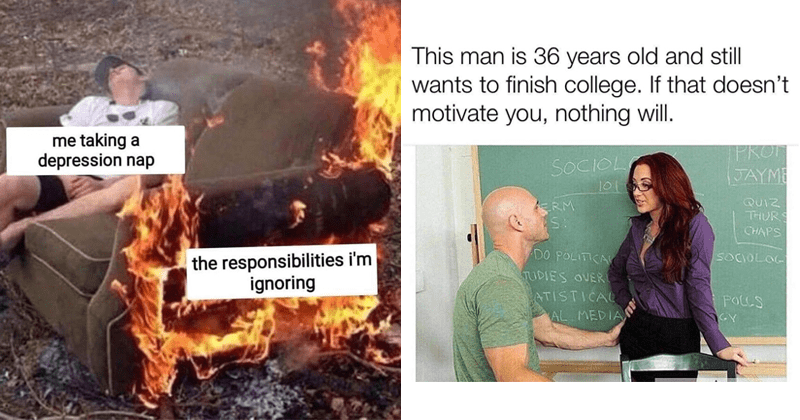 Funny memes, dank memes, random memes, funny tweets, twitter memes, lol, depressing memes, relatable memes | taking depression nap responsibilities ignoring person sleeping in a couch that is on fire | This man is 36 years old and still wants finish college. If doesn't motivate nothing will. SOCIOL 101 PROT JAYME QUIZ THURS CHAPS ERM DO POLITICAL TUDIES OVERI SOCIOLOG ATISTICAL AL MEDIAN POLLS