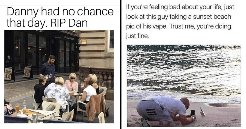 funny random memes | Danny had no chance day. RIP Dan ALCRS AUCTIONEERS BURGER PIZZA ERIN E8.00 £8.50 waiter waiting on a table of white women with karen haircuts | If feeling bad about life, just look at this guy taking sunset beach pic his vape. Trust doing just fine.
