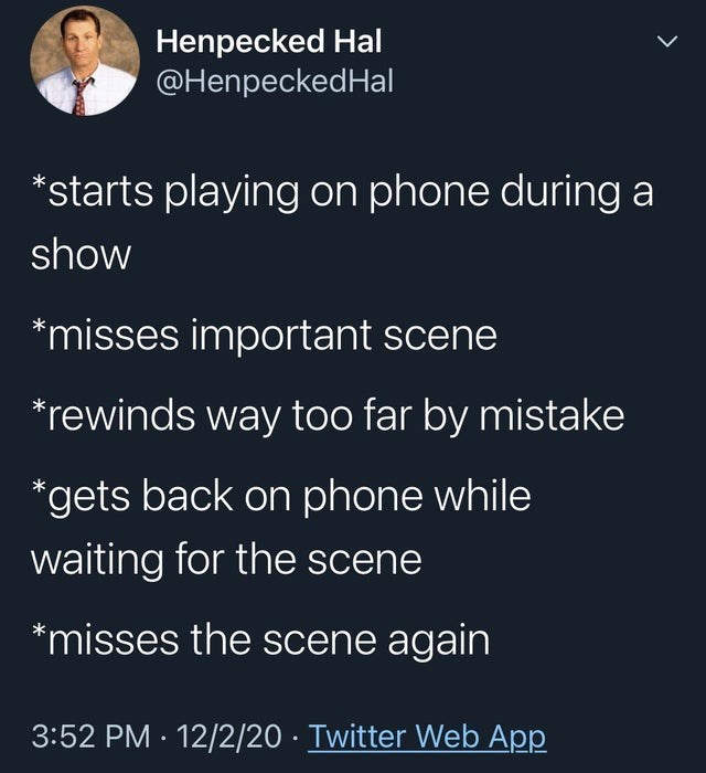 top tweets, best tweets, white people | Person - Henpecked Hal @HenpeckedHal *starts playing on phone during show *misses important scene *rewinds way too far by mistake *gets back on phone while waiting scene *misses scene again 3:52 PM 12/2/20 Twitter Web App