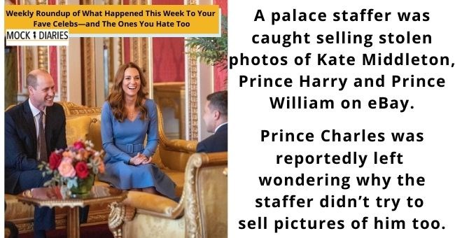 satirical weekly diary of top celebrity news | thumbnail Text - A palace staffer was caught selling stolen photos of Kate Middleton, Prince Harry and Prince William on eBay. Weekly Roundup of What Happened This Week To Your Fave Celebs-and The Ones You Hate Too MOCK 1 DIARIES Prince Charles was reportedly left wondering why the staffer didn't try to sell pictures of him too.