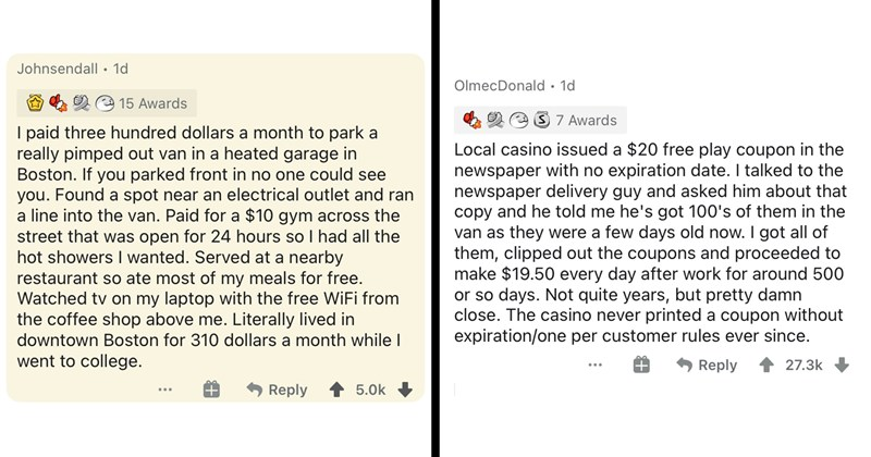 loopholes, askreddit, jobs, money, smart people, reddit, memes, funny stories, funny comments, clever, win, making money, saving money, lol, funny | paid three hundred dollars month park really pimped out van heated garage Boston. If parked front no one could see Found spot near an electrical outlet and ran line into van. Paid 10 gym across street open 24 hours so had all hot showers wanted. Served at nearby restaurant so ate most my meals free. Watched tv on my laptop with free WiFi coffee shop