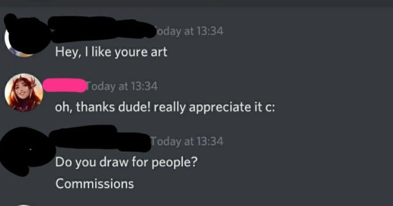 A choosing beggar expects free art, and then the artist gives them crappy drawing | Hey like youre art Today at 13:34 oh, thanks dude! really appreciate c: Today at 13:34 Do draw people? Commissions Today at 13:35 uh am really fed up with work do lately so havent been doing them really, but if its something easy might have few free hours later today (edited) Today at 13:39 Can draw kirito SAO epic pose want my profile another page Today at 13:58 Hello?