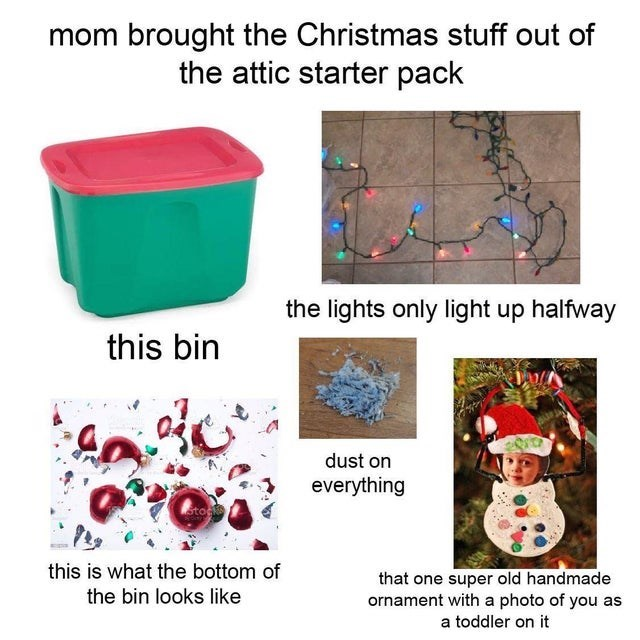 starter pack, starterpacks, funny memes, relatable memes | Hat - mom brought Christmas stuff out attic starter pack lights only light up halfway this bin dust on everything this is bottom one super old handmade ornament with photo as bin looks like toddler on