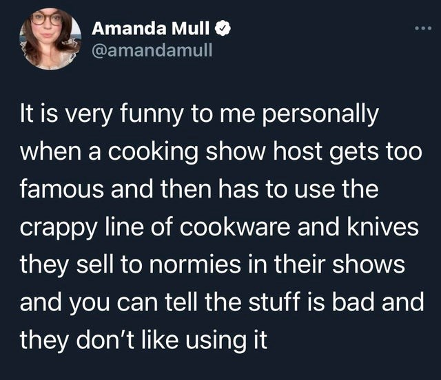 funny relatable memes, oddly specific memes | Person - Amanda Mull @amandamull is very funny personally cooking show host gets too famous and then has use crappy line cookware and knives they sell normies their shows and can tell stuff is bad and they don't like using