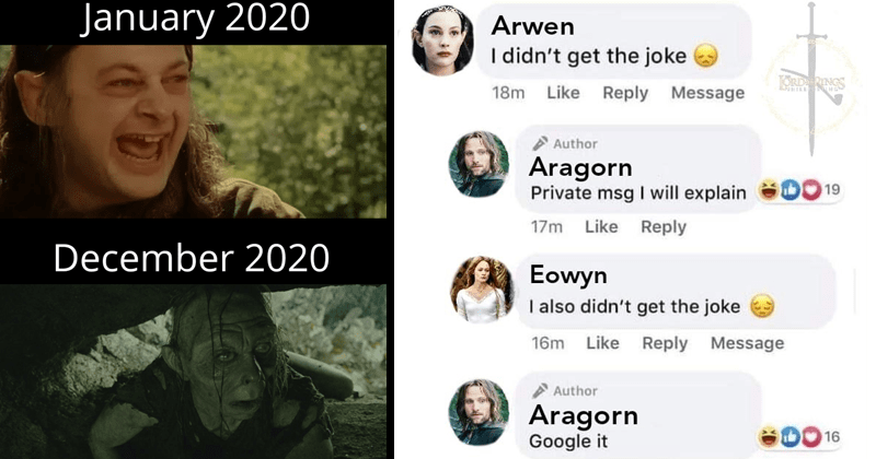 Funny memes about Lord of the rings, Tolkien Tuesday, aragorn, hobbits, peter jackson, stupid memes, dank memes | January 2020 December 2020 Smeagol transforming into Gollum | Arwen didn't get joke ORDINGS 18m Like Reply Message Author Aragorn Private msg will explain 19 17m Like Reply Eowyn also didn't get joke 16m Like Reply Message Author Aragorn Google