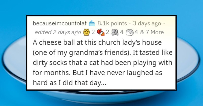 Bad things people have tasted | becauseimcountolaf cheese ball at this church lady's house 2 4 4 7 More (one my grandma's friends tasted like dirty socks cat had been playing with months. But have never laughed as hard as did day stupidly) asked my then 11-year-old sister (who is on spectrum and thus has problems modulating her voice) if she had had cheese ball. She proceeds effectively yell YEAH TASTED LIKE BUTT'S FOOT look death got old lady..