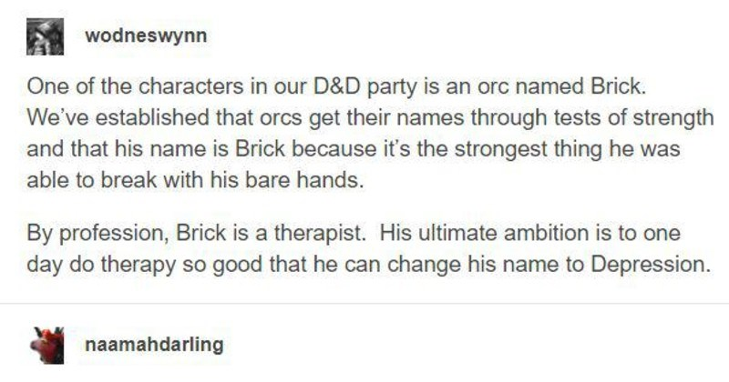 funny tumblr memes and moments | wodneswynn One characters our D&D party is an orc named Brick established orcs get their names through tests strength and his name is Brick because 's strongest thing he able break with his bare hands. By profession, Brick is therapist. His ultimate ambition is one day do therapy so good he can change his name Depression. naamahdarling went into this expecting beautiful himbo and came out love with Brick and crying over therapist orcs. Source: wodneswynn 26,010