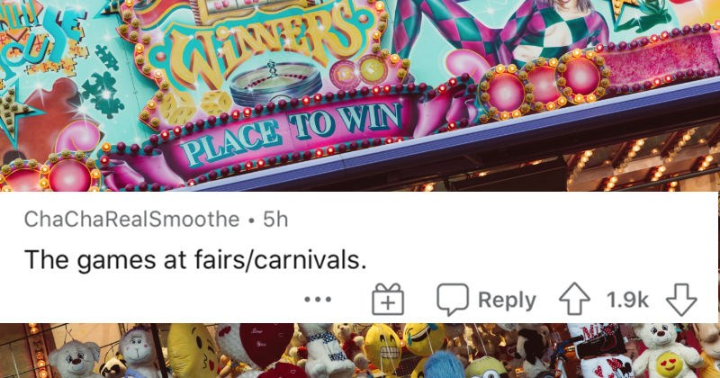 An AskReddit thread about various scams that are so normalized people don't notice | ChaChaRealSmoothe 5h games at fairs/carnivals. Reply 1.9k
