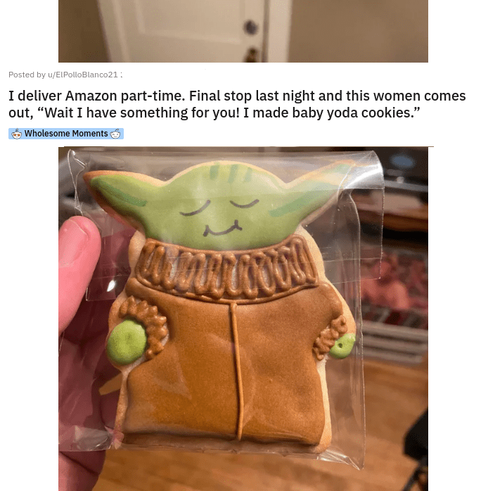 uplifting heartwarming inspirational pics and memes that will make you smile reasons to smile faith in humanity restored | Posted by u/ELPolloBlanco21 22 hours ago 18 2 12 27 3 12 18 More Wholesome Moments deliver Amazon part-time. Final stop last night and this women comes out Wait have something made baby yoda cookies.