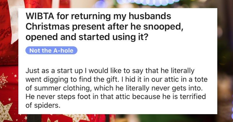 A snoopy husband uses his Christmas gift early, and his wife catches him | WIBTA returning my husbands Christmas present after he snooped, opened and started using Not hole Just as start up would like say he literally went digging find gift hid our attic tote summer clothing, which he literally never gets into. He never steps foot attic because he is terrified spiders.