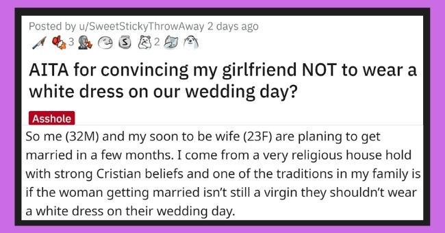 man tells his fiancé not to wear a white wedding dress because she's not a virgin anymore | thumbnail Text - Posted by u/SweetStickyThrowAway 2 days ago 3 82 AITA for convincing my girlfriend NOT to wear a white dress on our wedding day? Asshole So me (32M) and my soon to be wife (23F) are planing to get married in a few months. I come from a very religious house hold with strong Cristian beliefs and one of the traditions in my family is if the woman getting married isn't still a virgin they sho