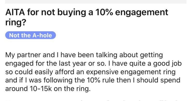 Man's fiancée's parents accuse him of buying a cheap engagement ring. | AITA not buying 10% engagement ring? Not hole My partner and have been talking about getting engaged last year or so have quite good job so could easily afford an expensive engagement ring and if following 10% rule then should spend around 10-15k on ring. However, my parents, sister and nephew have all had covid this year so financially supporting all them while, my sister has lost her job so l'm still supporting her bit