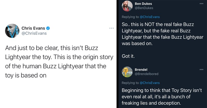 twitter, disney, twitter thread, movies, memes, buzz lightyear, pixar, trending, funny tweets, chris evans, funny twitter | Chris Evans @ChrisEvans And just to be clear, this isn't Buzz Lightyear the toy. This is the origin story of the human Buzz Lightyear that the toy is based on | Ben Dukes @BenDukes Replying to @ChrisEvans 000 So.. this is NOT the real fake Buzz Lightyear, but the fake real Buzz Lightyear that the fake Buzz Lightyear was based on. Got it.
