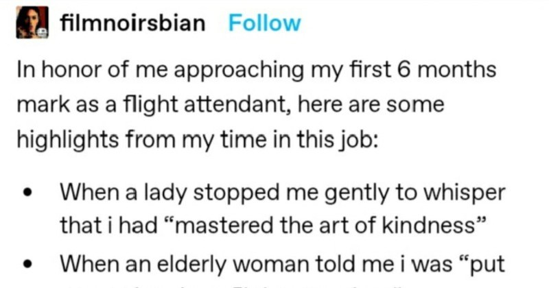 "A flight attendant describes her most memorable moments. | filmnoirsbian Follow honor approaching my first 6 months mark as flight attendant, here are some highlights my time this job lady stopped gently whisper had ""mastered art kindness an elderly woman told put on earth be flight attendant"" Each and every time someone complimented my nails"