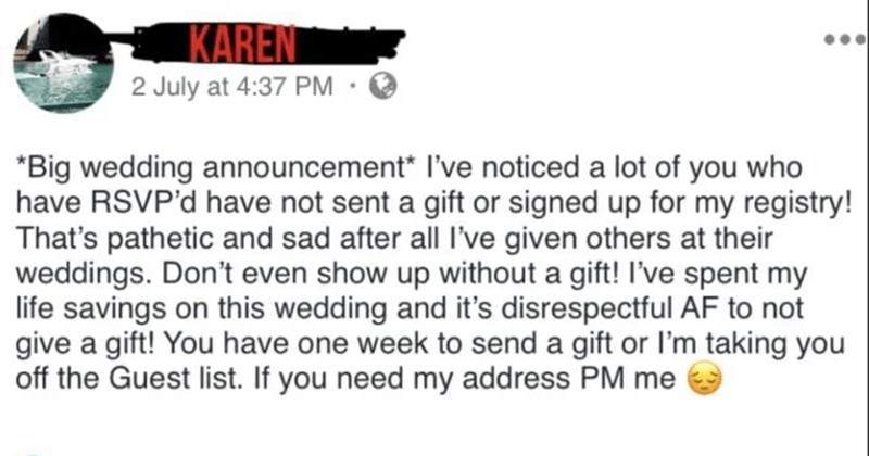 A collection of the year's most entitled bridezillas | KAREN Big wedding announcement noticed lot who have RSVP'd have not sent gift or signed up my registry s pathetic and sad after all l've given others at their weddings. Don't even show up without gift spent my life savings on this wedding and 's disrespectful AF not give gift have one week send gift or l'm taking off Guest list. If need my address PM