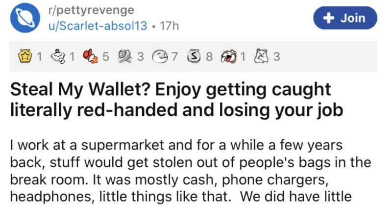 A wallet thief ends up getting busted by a clever glitter trap | r/pettyrevenge Join u/Scarlet-absol13 17h 1 1 3 7 3 8 Steal My Wallet? Enjoy getting caught literally red-handed and losing job work at supermarket and while few years back, stuff would get stolen out people's bags break room mostly cash, phone chargers, headphones, little things like did have little lockers break room but they're maybe 30 cm by 30 cm (1 ft by 1 ft) and too small hold anything larger than medium sized purse so if
