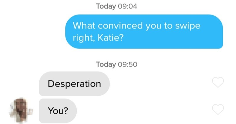 A collection of 2020's funniest and cheesiest Tinder moments. | Today 09:04 convinced swipe right, Katie? Today 09:50 Desperation ?