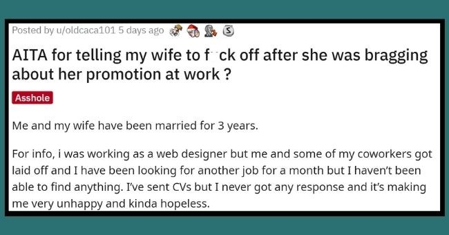 husband who was jealous of wife's promotion at work told her to F off, gets trolled | thumbnail Text - Posted by u/oldcaca101 5 days ago AITA for telling my wife to f ck off after she was bragging about her promotion at work ? Asshole Me and my wife have been married for 3 years. For info, i was working as a web designer but me and some of my coworkers got laid off and I have been looking for another job for a month but I haven't been able to find anything. Ive sent CVs but I never got any respo