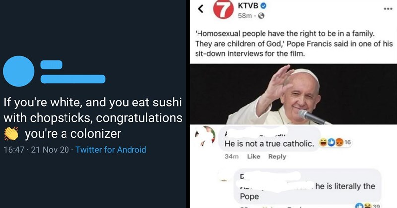 r/gatekeeping, gatekeeping, gatekeepers, cringe, cringeworthy, shameful, yikes, reddit, facebook, twitter, funny tweets, rude, funny, stupid people, religion, race, depression, autism, wtf, facepalm | If white, and eat sushi with chopsticks, congratulations colonizer | Homosexual people have right be family. They are children God Pope Francis said one his sit-down interviews film. He is not true catholic. he is literally pope