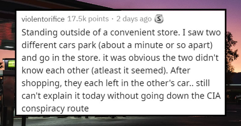 weird stories and creepy moments | violentorifice Standing outside convenient store saw two different cars park (about minute or so apart) and go store obvious two didn't know each other atleast seemed After shopping, they each left other's car still can't explain today without going down CIA conspiracy route
