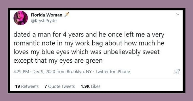 funny women roasting men tweets   thumbnail Florida Woman @KrystiPryde dated man 4 years and he once left very romantic note my work bag about much he loves my blue eyes which unbelievably sweet except my eyes are green 4:29 PM Dec 9, 2020 Brooklyn, NY Twitter iPhone 19 Retweets 7 Quote Tweets 1.9K Likes