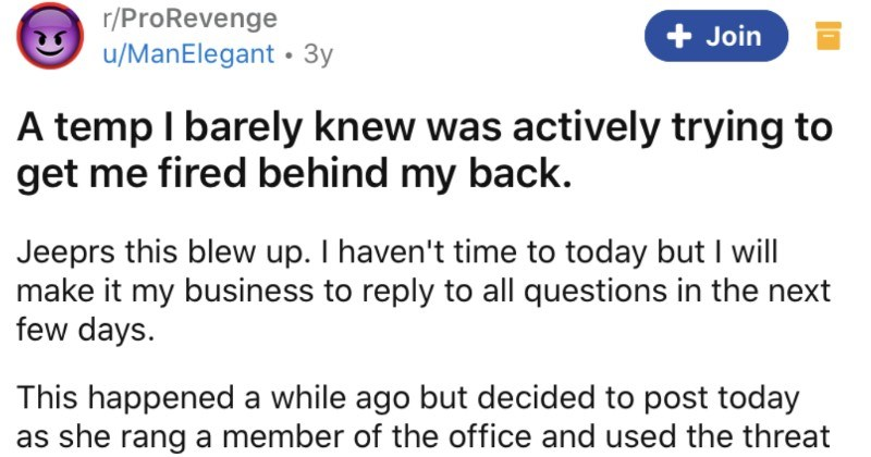 A temp tries to get an employee fired behind their back, and ends up failing miserably | r/ProRevenge Join u/ManElegant 3y temp barely knew actively trying get fired behind my back. Jeeprs this blew up haven't time today but will make my business reply all questions next few days. This happened while ago but decided post today as she rang member office and used threat unfair dismissal claim if she wasn't given good reference. Not sure if belongs here or not. TL:DR An office temp l'd spoken