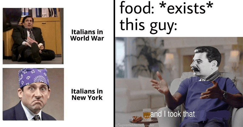 Funny and dank history memes, educational | Italians World War Italians New York Michael Scott in The Office | food exists this guy and took u/SupremeMemeBrowser Stalin michael Jordan and I took that personally meme