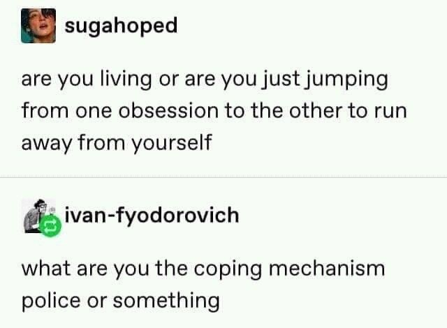 funny relatable memes, sad memes | Person - sugahoped are living or are just jumping one obsession other run away yourself ivan-fyodorovich are coping mechanism police or something
