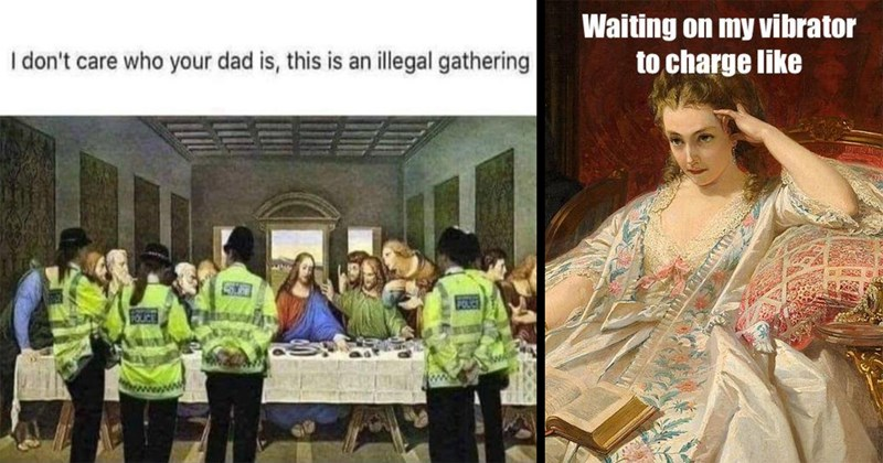 funny memes, classical art memes, art memes, classical art, biblical, classical painting, history memes, memes, funny, relatable memes, art, medieval memes, medieval, middle ages, covid-19 memes, quarantine memes | don't care who dad is, this is an illegal gathering The Last Supper by Leonardo da Vinci broken up by police | Waiting on my vibrator charge like