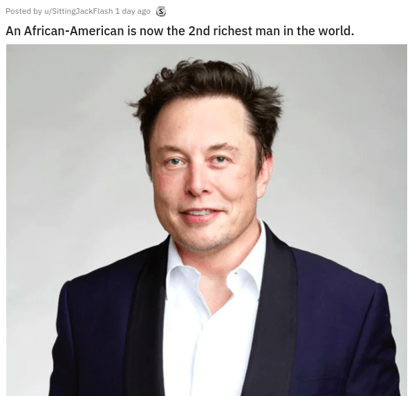 things that aren't wrong technically the truth funny lol unexpected answer infuriating dad jokes stating the obvious | Elon Musk Posted by u/SittingJackFlash 1 day ago 3 An African-American is now 2nd richest man world.