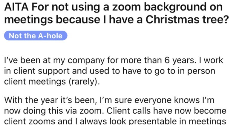 Man's colleague reports him for having a Christmas tree in his background.   AITA not using zoom background on meetings because have Christmas tree? Not hole been at my company more than 6 years work client support and used have go person client meetings (rarely With year 's been sure everyone knows now doing this via zoom. Client calls have now become client zooms and always look presentable meetings this reason not complaining.
