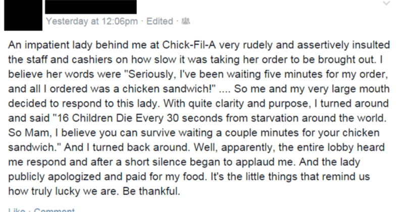 "times people made up cringeworthy lies | An impatient lady behind at Chick-Fil- very rudely and assertively insulted staff and cashiers on slow taking her order be brought out believe her words were ""Seriously, l've been waiting five minutes my order, and all ordered chicken sandwich So and my very large mouth decided respond this lady. With quite clarity and purpose turned around and said 16 Children Die Every 30 seconds starvation around world. So Mam believe can survive waiting couple minute"