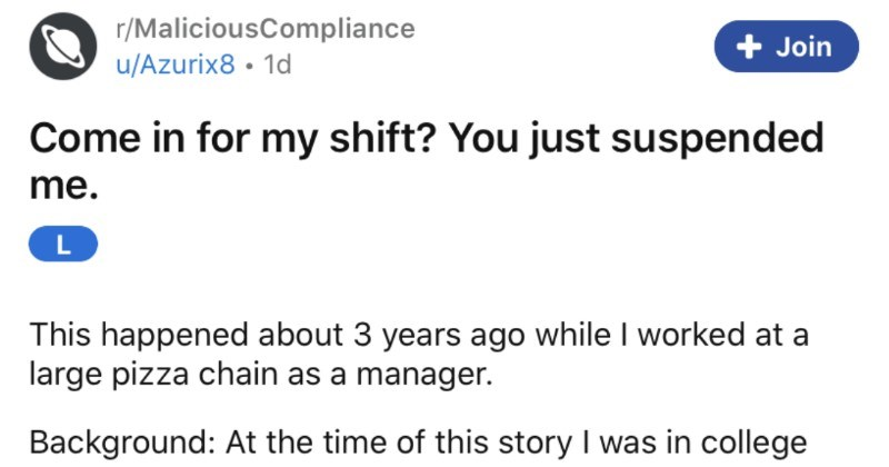 An incompetent manager suspends their employee, and then expects them to work a shift. | r/MaliciousCompliance u/Azurix8 Come my shift just suspended L This happened about 3 years ago while worked at large pizza chain as manager. Background: At time this story college coming up on 5 years service at this company and 4 years being management. At our location second longest standing employee with one other manager having 1 more year than ,so goes say knew run store smoothly and handle
