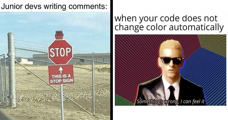 Funny memes about programming for people who know how to code, developers, funny | Junior devs writing comments: STOP THIS IS STOP SIGN | code does not change color automatically Something's wrong can feel