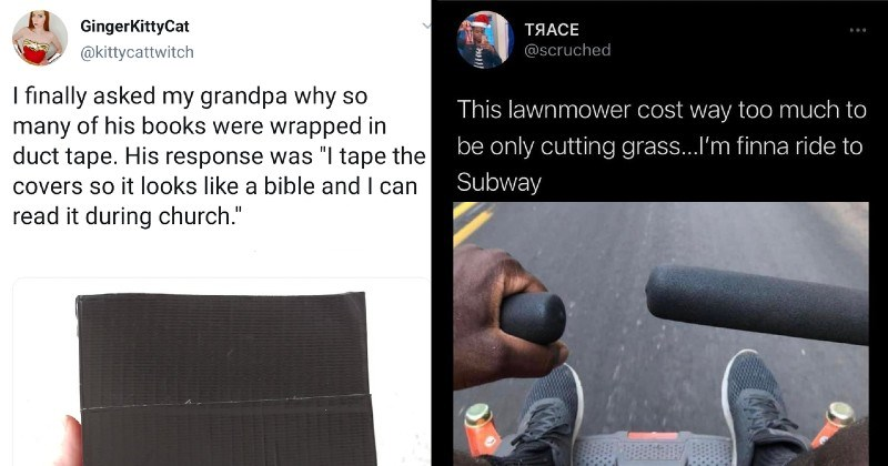 funny mad lads playing by their own rules | GingerKittyCat @kittycattwitch finally asked my grandpa why so many his books were wrapped duct tape. His response tape covers so looks like bible and can read during church. | scruched This lawnmower cost way too much be only cutting grass finna ride Subway