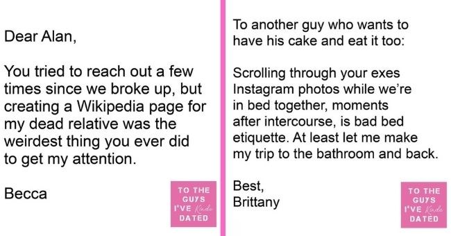 funny letters of disappointment from women to the guys they've dated | thumbnail includes two letters Text - Dear Alan, You tried to reach out a few times since we broke up, but creating a Wikipedia page for my dead relative was the weirdest thing you ever did to get my attention. Весса TO THE GUYS I'VE Kinda DATED Text - To another guy who wants to have his cake and eat it too: Scrolling through your exes Instagram photos while we're in bed together, moments after intercourse, is bad bed etique