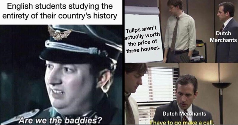 funny memes, memes, dank memes, history memes, american history, european history, ancient history, asian history, imperialism, war, colonialism, soviet union, world history, random memes | English students studying entirety their country's history Are baddies? | Tulips aren't actually worth price three houses. Dutch Merchants Dutch Merchants have go make call.